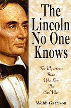 The Lincoln no one knows : the mysterious man who ran the Civil War