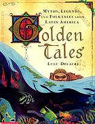 Golden tales : myths, legends, and folktales from Latin America