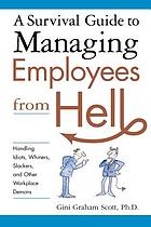 A survival guide to managing employees from hell : handling idiots, whiners, slackers, and other workplace demons