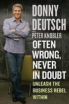 Often wrong, never in doubt : unleash the business rebel within