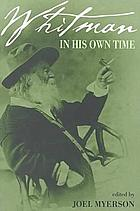 Whitman in his own time : a biographical chronicle of his life, drawn from recollections, memoirs, and interviews by friends and associates