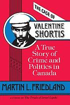The case of Valentine Shortis : a true story of crime and politics in Canada