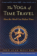 The yoga of time travel : how the mind can defeat time
