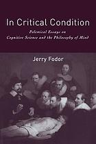 In critical condition : polemical essays on cognitive science and the philosophy of mind