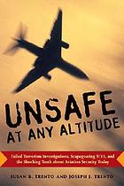Unsafe at any altitude : failed terrorism investigations, scapegoating 9/11, and the shocking truth about aviation security today