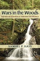 Wars in the woods : the rise of ecological forestry in America