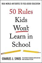 50 rules kids won't learn in school : real world antidotes to feel-good education