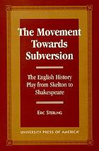 The movement towards subversion : the English history play from Skelton to Shakespeare
