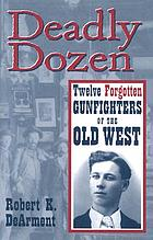 Deadly dozen : twelve forgotten gunfighters of the old West