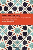 Britain and Arab unity : a documentary history from the Treaty of Versailles to the end of World War II