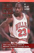 Blood on the horns : the long strange ride of Michael Jordan's Chicago Bulls