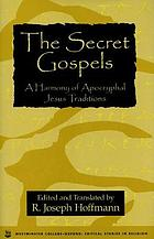The secret Gospels : a harmony of Apocryphal Jesus traditions