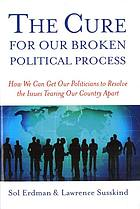 The cure for our broken political process : how we can get our politicians to resolve the issues tearing our country apart
