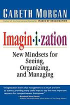 Imaginization : new mindsets for seeing, organizing and managing
