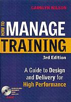 How to manage training : a guide to design and delivery for high performance