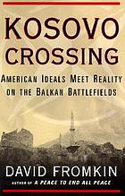Kosovo crossing : American ideals meet reality on the Balkan battlefields