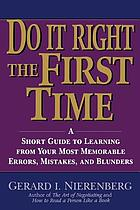 Do it right the first time : a short guide to learning from your most memorable errors, mistakes, and blunders