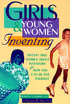 Girls & young women inventing : twenty true stories about inventors plus how you can be one yourself