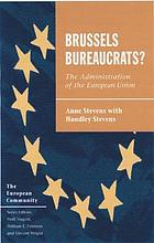 Brussels bureaucrats? : the administration of the European Union