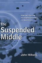 The suspended middle : Henri de Lubac and the debate concerning the supernatural