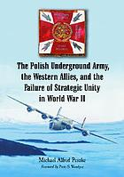 The Polish underground army, the Western allies, and the failure of strategic unity in World War IIThe Polish unterground army, the Western Allies, and the failure of strategic unity in World War IIThe Polish underground army, the Western allies, and the failure of strategic unity