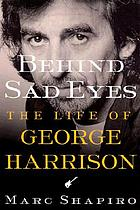 Behind sad eyes : the life of George Harrison