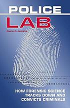 Police lab : how forensic science tracks down and convicts criminals