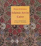 Islamic art in Cairo : from the Seventh to the Eighteenth centuries