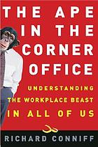 The ape in the corner office : understanding the workplace beast in all of us