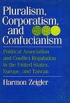Pluralism, corporatism, and Confucianism : political associations and conflict regulation in the United States, Europe, and Taiwan