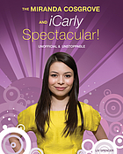 The Miranda Cosgrove and iCarly spectacular! : unofficial and unstoppable