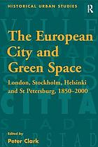 The European city and green space : London, Stockholm, Helsinki and St. Petersburg, 1850-2000