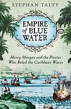 Empire of blue water : Henry Morgan and the pirates who ruled the Caribbean waves