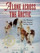 Alone across the Arctic : one woman's epic journey by dog team