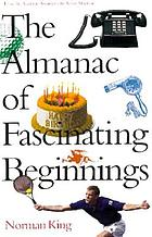 The almanac of fascinating beginnings : from the academy awards to the Xerox machine