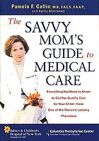 The savvy mom's guide to medical care : everything you need to know to get top quality care for your child from one of the nation's leading physicians