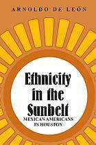 Ethnicity in the sunbelt : a history of Mexican Americans in Houston