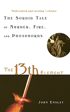 The 13th element : the sordid tale of murder, fire, and phosphorus