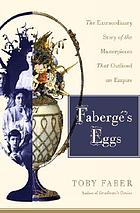 Fabergé's eggs : the extraordinary story of the masterpieces that outlived an empire