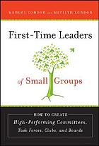 First-time leaders of small groups : how to create high-performing committees, task forces, clubs, and boards