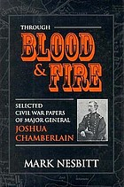 Through blood &amp; fire selected Civil War papers of Major General Joshua Chamberlain