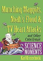 Munching maggots, Noah's flood & TV heart attacks : and other cataclysmic science moments
