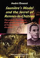 Saunière's model and the secret of Rennes-le-Château : the priest's final legacy that unveils the location of his terrifying discovery