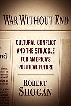 War without end : cultural conflict and the struggle for America's political future