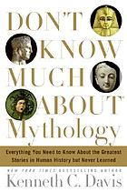 Don't know much about mythology : everything you need to know about the greatest stories in human history but never learned