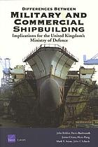 Differences between military and commercial shipbuilding : applications for the United Kingdom's Ministry of Defence