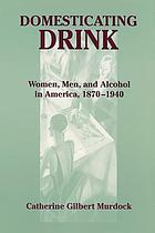 Domesticating drink : women, men, and alcohol in America, 1870-1940