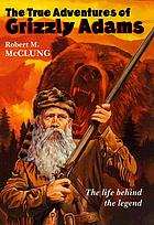 The true adventures of Grizzly Adams : a biography