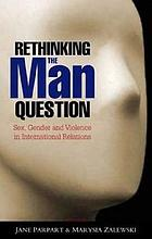 Rethinking the man question : sex, gender and violence in international relations