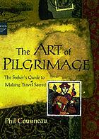 The art of pilgrimage : the seeker's guide to making travel sacred